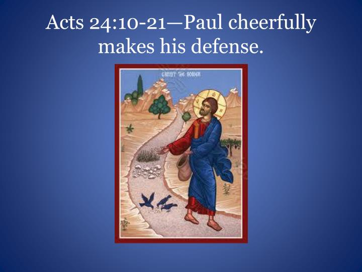 Acts 24:10-21—Paul cheerfully makes his defense.