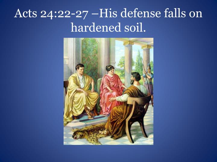 Acts 24:22-27 –His defense falls on hardened soil.