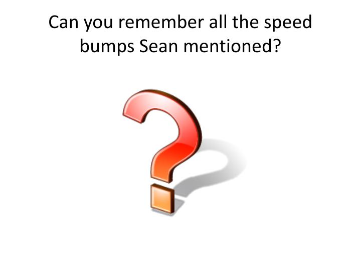 Can you remember all the speed bumps Sean mentioned?