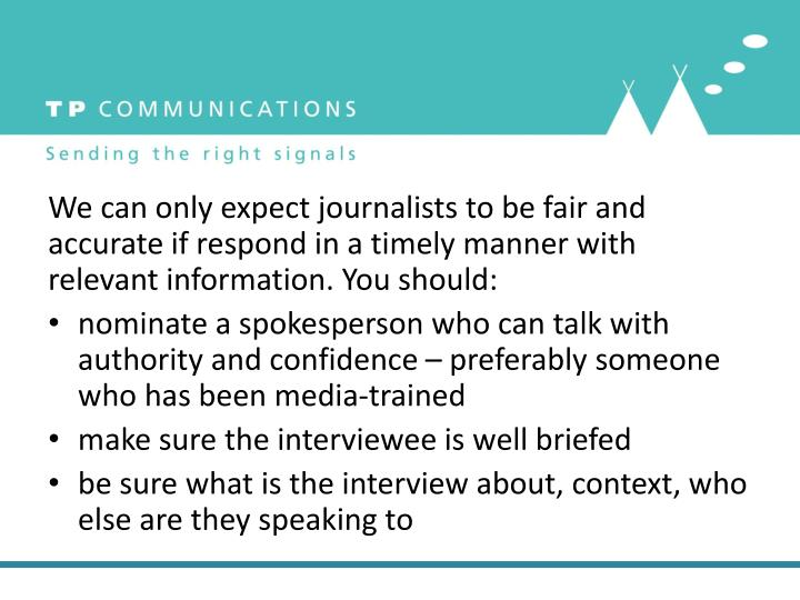 We can only expect journalists to be fair and accurate if respond in a timely manner with relevant information. You should: