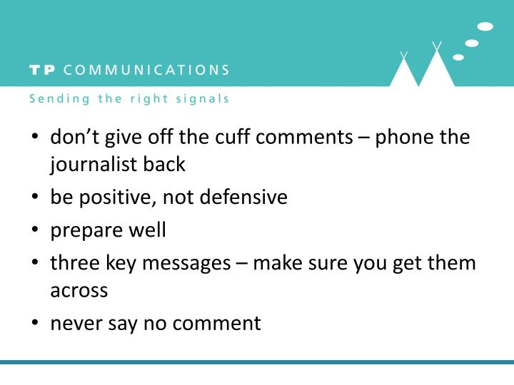 don't give off the cuff comments – phone the journalist back
