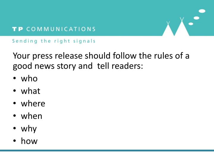 Your press release should follow the rules of a good news story and  tell readers: