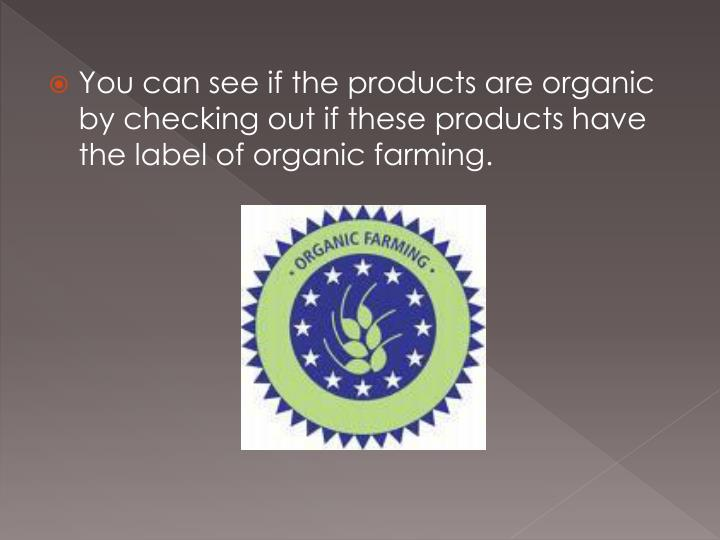 You can see if the products are organic by checking out if these products have the label of organic ...