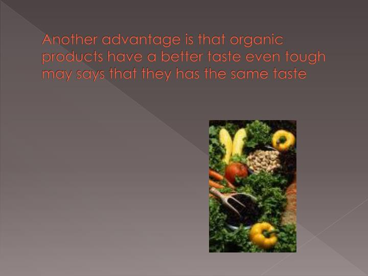 Another advantage is that organic products have a better taste even tough may says that they has the same taste