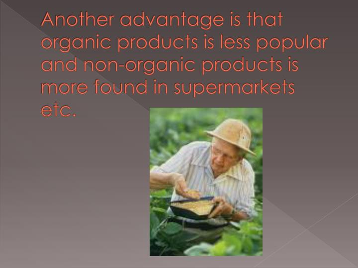 Another advantage is that organic products is less popular and non-organic products is more found in supermarkets