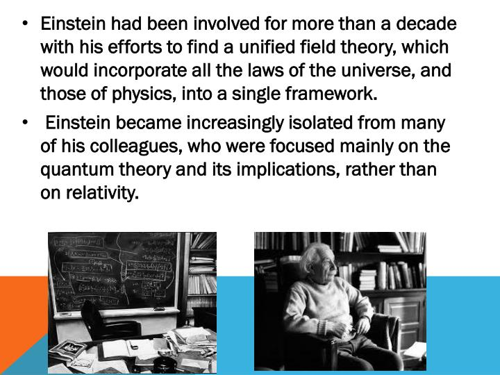 Einstein had been involved for more than a decade with his efforts to find a unified field theory, which would incorporate all the laws of the universe, and those of physics, into a single framework.