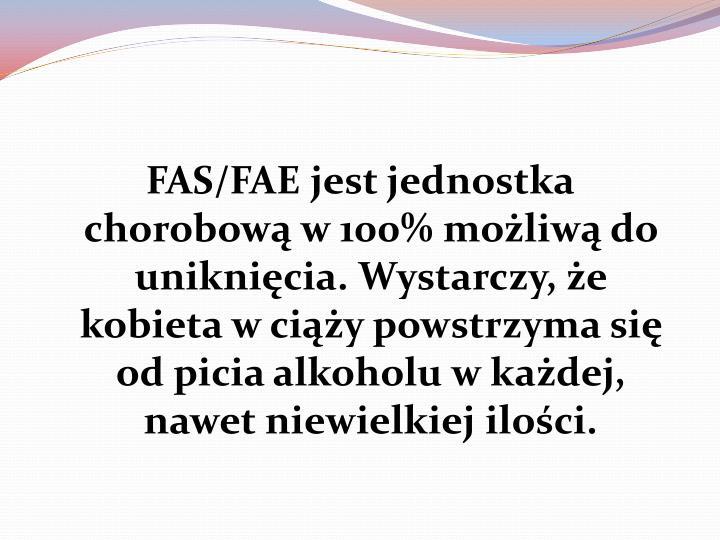 FAS/FAE jest jednostka chorobową w 100% możliwą do uniknięcia. Wystarczy, że kobieta w ciąży powstrzyma się od picia alkoholu w każdej, nawet niewielkiej ilości.