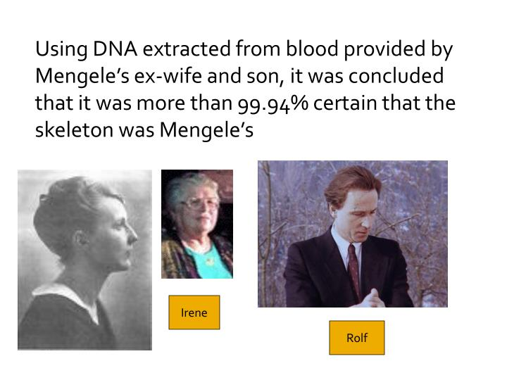 Using DNA extracted from blood provided by Mengele's ex-wife and son, it was concluded that it was more than 99.94% certain that the skeleton was Mengele's
