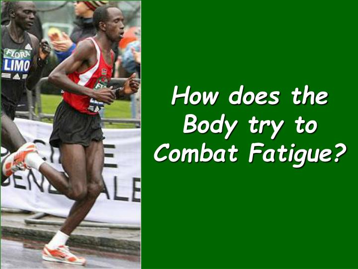 How does the Body try to Combat Fatigue?