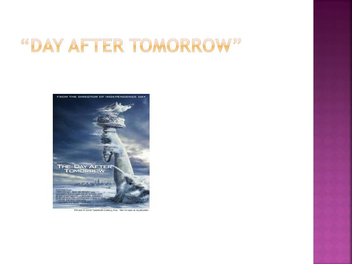 """DAY AFTER TOMORROW"""