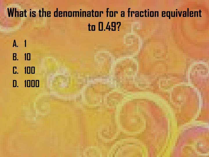 What is the denominator for a fraction equivalent to 0.49?