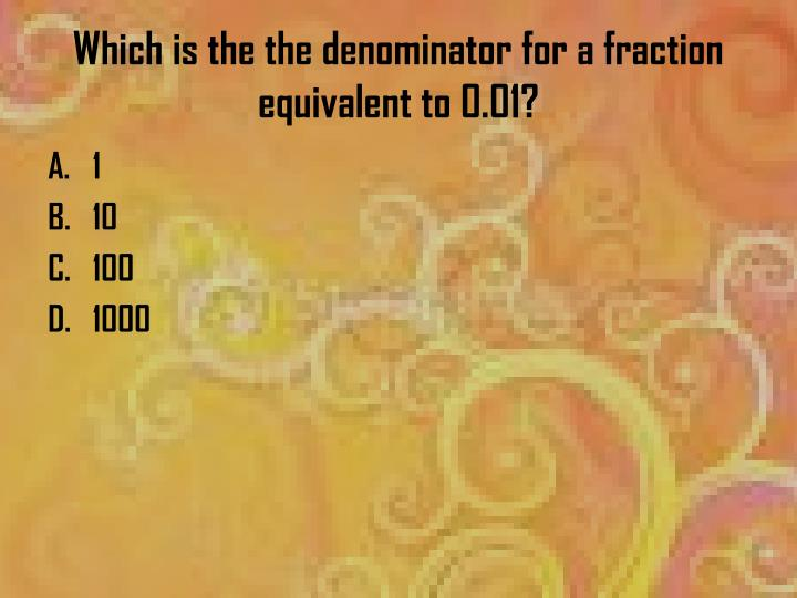 Which is the the denominator for a fraction equivalent to 0.01?