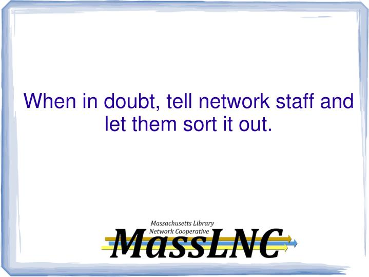 When in doubt, tell network staff and let them sort it out.