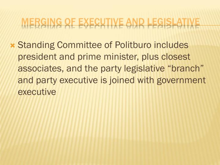 "Standing Committee of Politburo includes president and prime minister, plus closest associates, and the party legislative ""branch"" and party executive is joined with government executive"