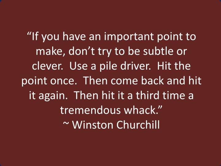 """If you have an important point to make, don't try to be subtle or clever.  Use a pile driver.  ..."