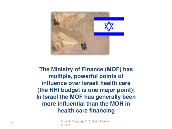 The Ministry of Finance (MOF) has multiple, powerful points of influence over Israeli health care (the NHI budget is one major point); In Israel the MOF has generally been more influential than the MOH in health care financing
