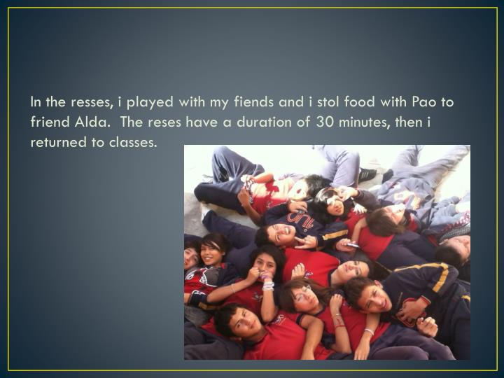 In the resses, i played with my fiends and i stol food with Pao to friend Alda.  The reses have a duration of 30 minutes, then i returned to classes.