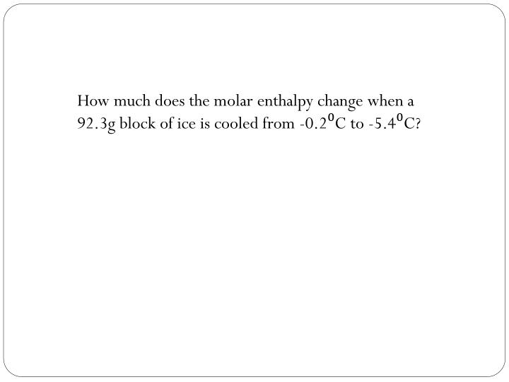 How much does the molar enthalpy change when a 92.3g block of ice is cooled from -0.2⁰C to -5.4⁰C?