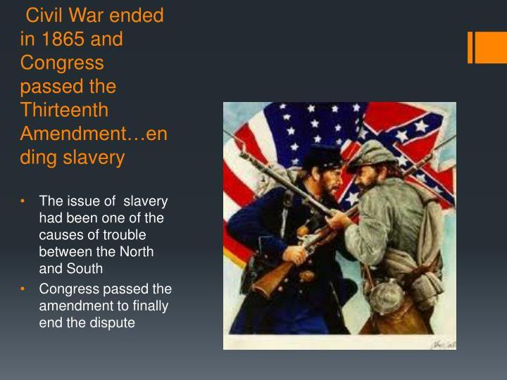 Civil War ended in 1865 and Congress passed the Thirteenth Amendment…ending slavery