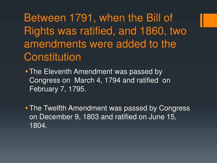 Between 1791, when the Bill of Rights was ratified, and 1860, two amendments were added to the Const...