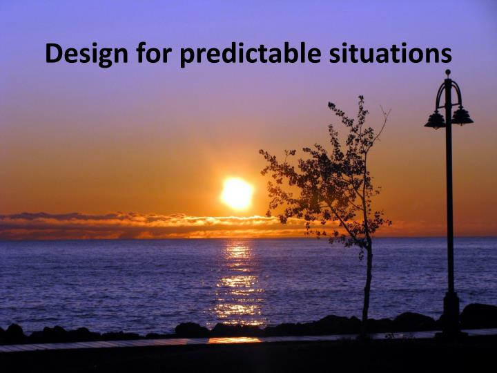 Design for predictable situations