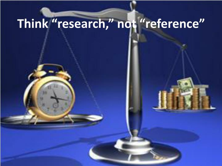 "Think ""research,"" not ""reference"""