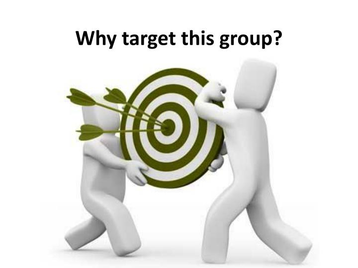 Why target this group?