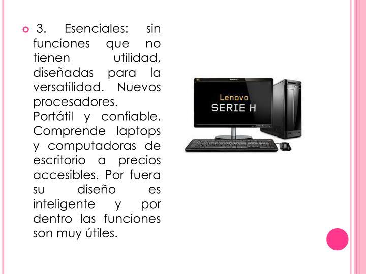 3. Esenciales: sin funciones que no tienen utilidad, diseñadas para la versatilidad. Nuevos procesadores. Portátil y confiable. Comprende laptops y computadoras de escritorio a precios accesibles. Por fuera su diseño es inteligente y por dentro las funciones son muy útiles.