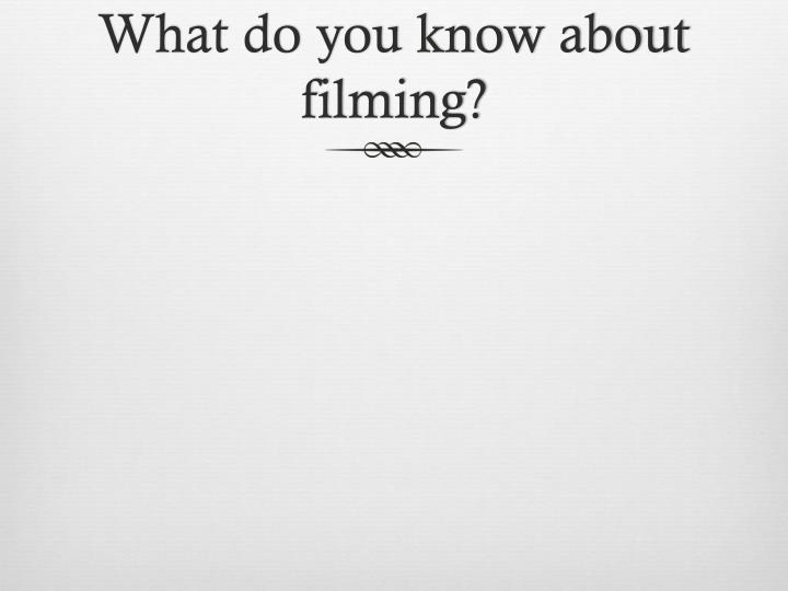 What do you know about filming?