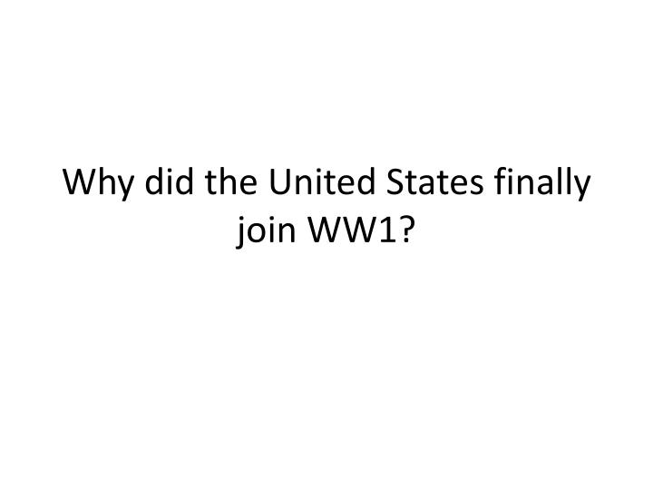 Why did the united states finally join ww1