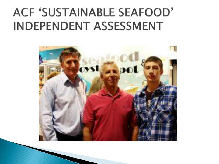 ACF 'SUSTAINABLE SEAFOOD' INDEPENDENT ASSESSMENT
