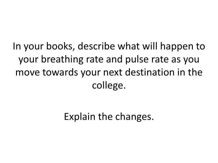 In your books, describe what will happen to your breathing rate and pulse rate as you move towards your next destination in the college.