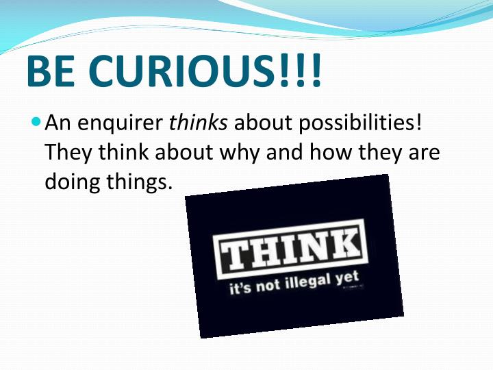 BE CURIOUS!!!