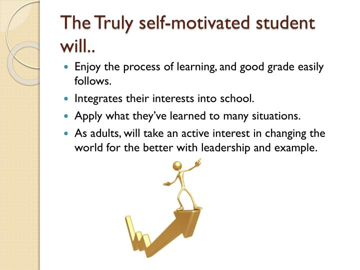The Truly self-motivated student will..
