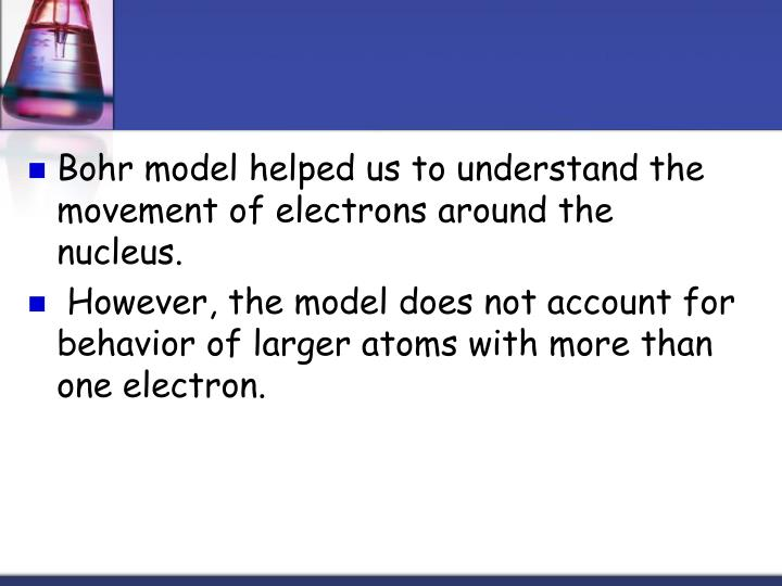 Bohr model helped us to understand the movement of electrons around the nucleus.