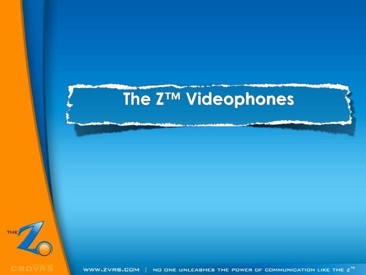 The Z™ Videophones