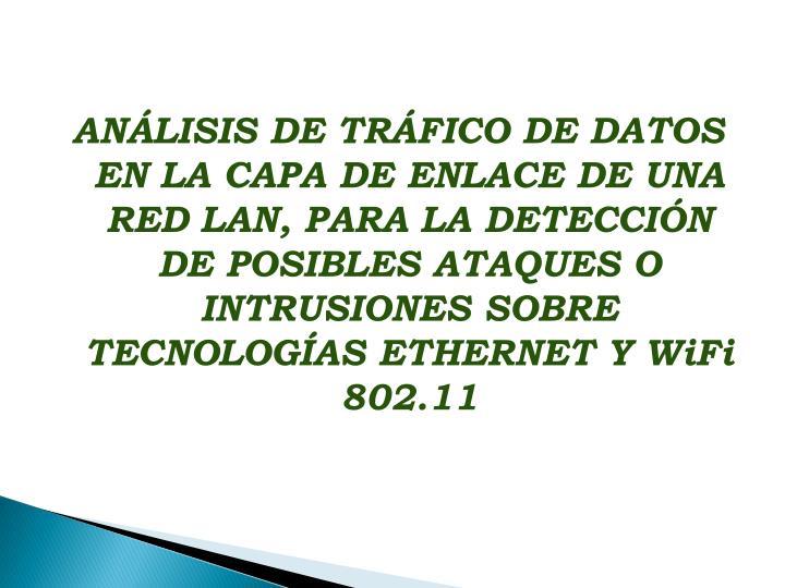ANÁLISIS DE TRÁFICO DE DATOS EN LA CAPA DE ENLACE DE UNA RED LAN, PARA LA DETECCIÓN DE POSIBLES ATAQUES O INTRUSIONES SOBRE TECNOLOGÍAS ETHERNET Y