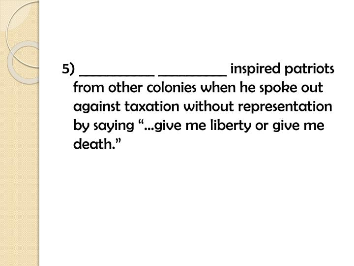 """5) ___________ __________ inspired patriots from other colonies when he spoke out against taxation without representation by saying """"…give me liberty or give me death."""""""