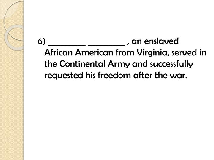 6) _________ _________ , an enslaved African American from Virginia, served in the Continental Army and successfully requested his freedom after the war.