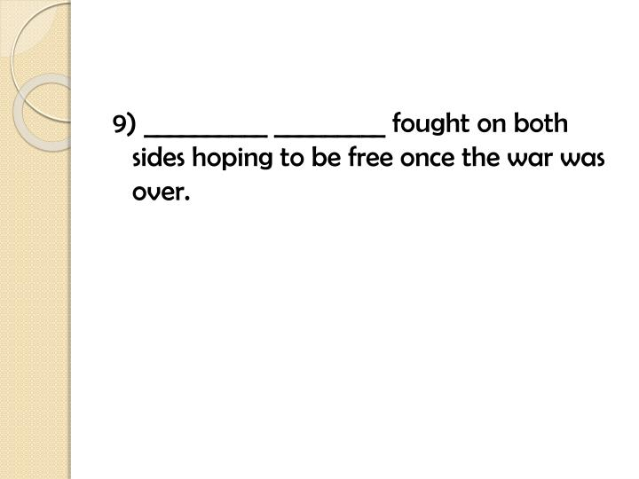 9) __________ _________ fought on both sides hoping to be free once the war was over.