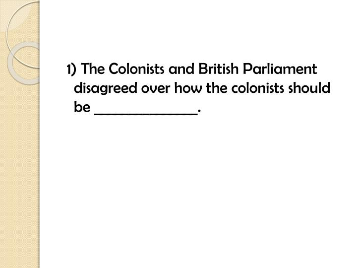 1) The Colonists and British Parliament disagreed over how the colonists should be _______________.