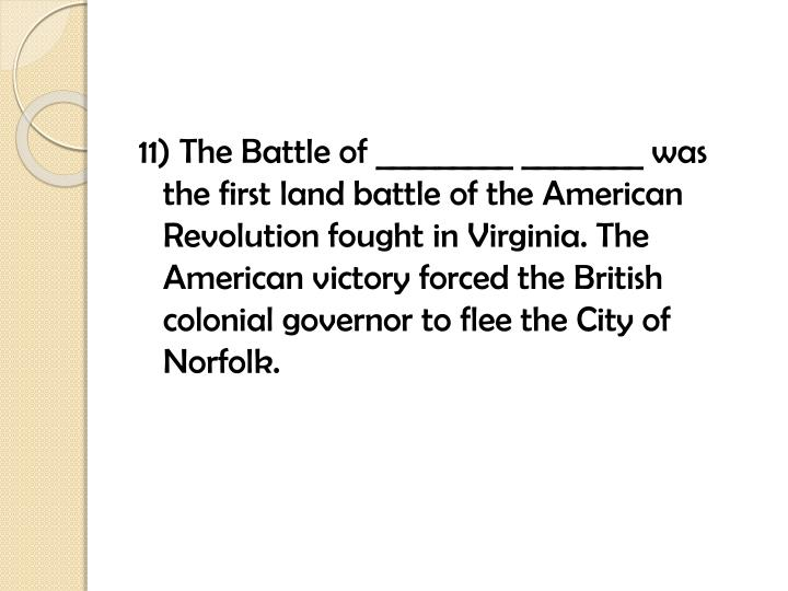 11) The Battle of _________ ________ was the first land battle of the American Revolution fought in Virginia. The American victory forced the British colonial governor to flee the City of Norfolk.