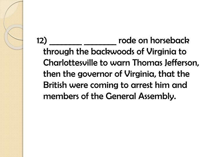12) ________ ________ rode on horseback through the backwoods of Virginia to Charlottesville to warn Thomas Jefferson, then the governor of Virginia, that the British were coming to arrest him and members of the General Assembly.