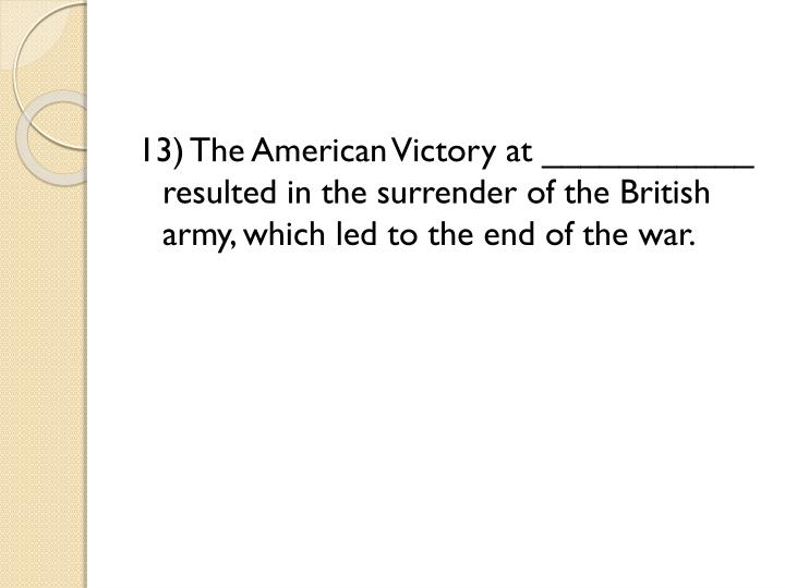 13) The American Victory at ___________ resulted in the surrender of the British army, which led to the end of the war.