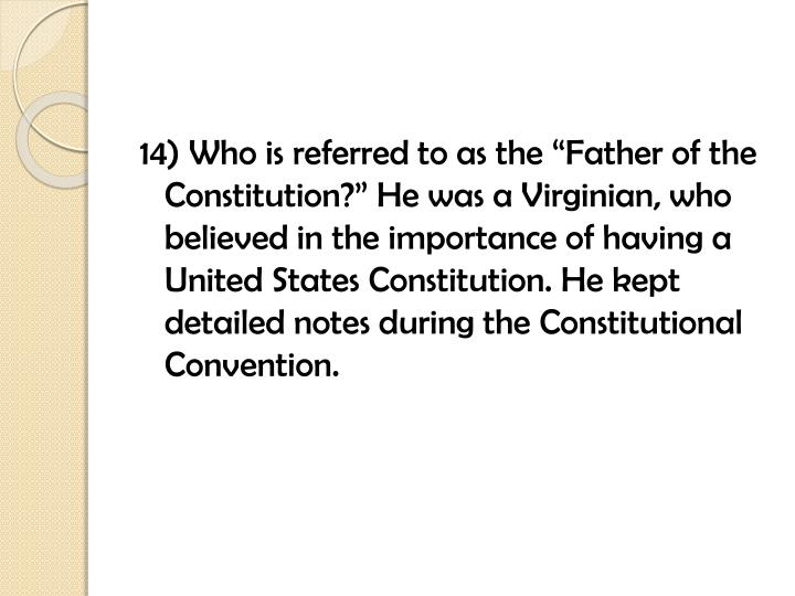 """14) Who is referred to as the """"Father of the Constitution?"""" He was a Virginian, who believed in the importance of having a United States"""