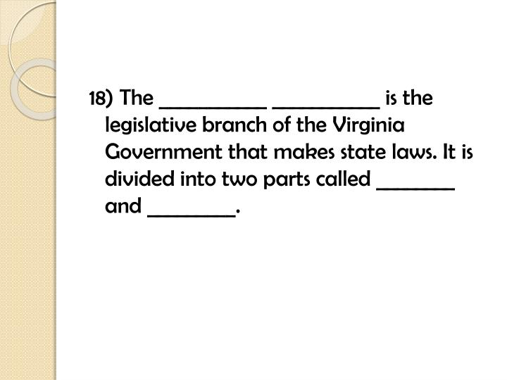 18) The ___________ ___________ is the legislative branch of the Virginia Government that makes state laws. It is divided into two parts called ________ and _________.
