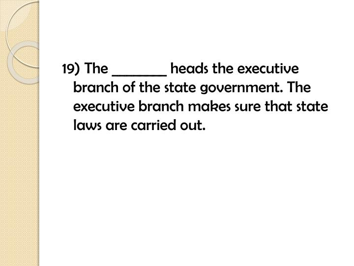 19) The ________ heads the executive branch of the state government. The executive branch makes sure that state laws are carried out.