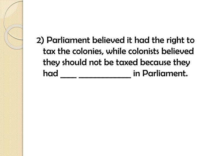 2) Parliament believed it had the right to tax the colonies, while colonists believed they should not be taxed because they had ____ _____________ in Parliament.