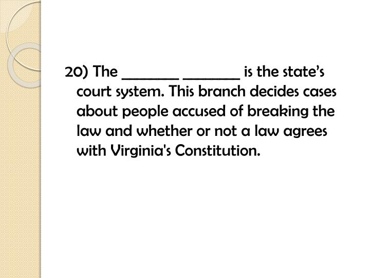 20) The ________ ________ is the state's court system. This branch decides cases about people accused of breaking the law and whether or not a law agrees with Virginia's Constitution.