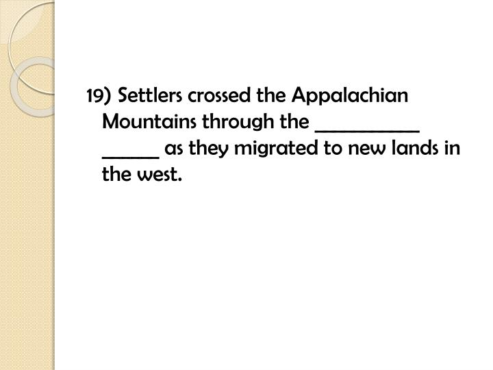19) Settlers crossed the Appalachian Mountains through the ___________ ______ as they migrated to new lands in the west.